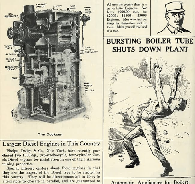 "<strong>1910s:</strong> <br><br> By the 1910s, power generation has become an established industry, and one piece from this decade jots the growing need for ""better"" engineers: ""Not better $900.00 men but $2000; $2500; $3000 Engineers,"" it says. ""Men who find out things for themselves and fix them. Make yourself that kind of a man."" Within another issue is this tragic illustration of a bursting boiler tube, an incident far too common in those days. This is evident from a major editorial features from the late 1800s  titled ""Boiler Explosions This Month."" Without standards and regulations, continuous disasters involving considerable loss of life and property occurred. POWER was a key factor in forming an organization to formulate pressure vessel codes. <br><br> Marking a technology milestone, meanwhile, another piece describes the purchase of a 1000-HP, four-cylinder diesel engine—which it says is one of the largest of its type to be erected in the country."