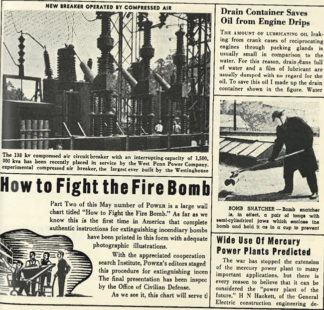 "<strong>1940s:</strong> <br><br> The role of engineers in the war effort seems a consistent theme in POWER's 1940s pages. But so are efforts to ramp up security at power plants. Early in the decade, POWER published a large wall chart titled, ""How to Fight the Fire Bomb,"" and in another piece, published a photograph of a ""bomb snatcher""—a ""pair of tongs with semi-cylindrical jaws to enclose the bomb and hold it as in a cup to prevent"" a blast. Another fascinating article predicts the widespread use of ""mercury power plants""—facilities outfitted with a mercury vapor turbine developed by General Electric that used a mercury steam cycle and reportedly had a thermal efficiency of above 50%. General Electric built at least four commercial large mercury plants between 1920 and 1950 in Connecticut, New Jersey, New York, and New Hampshire. Their widespread commercial acceptance was hampered by more cost-efficient and safer ways to improve the steam cycle, however."